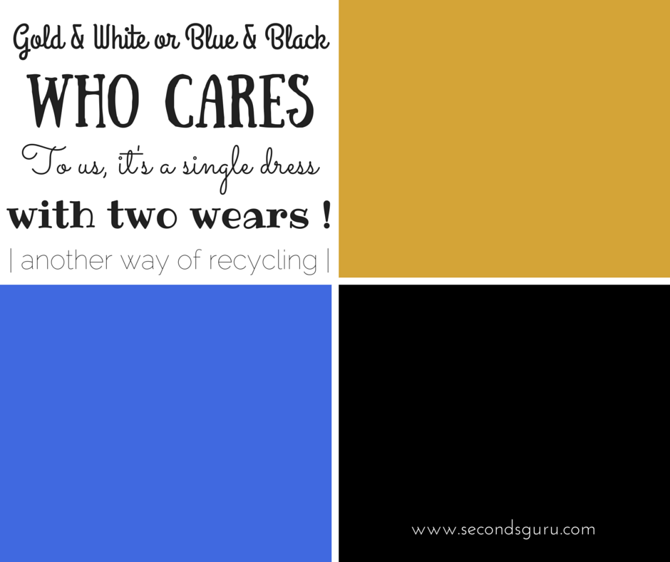 Gold & White, Blue & Black, who cares! To us, it's a single dress with two wears !! A new way of recycling #thedress